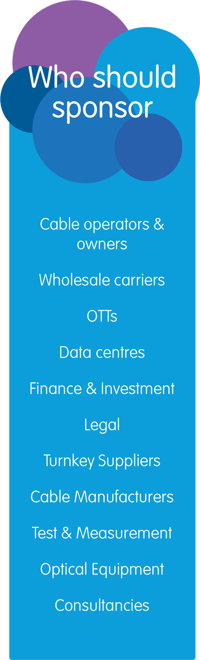 Who should sponsor? Cable operators & owners, Wholesale carriers, OTTs, Data centres, Finance & Investment, Legal, Turnkey Suppliers, Cable Manufacturers, Test & Measurement, Optical Equipment, Consultancies